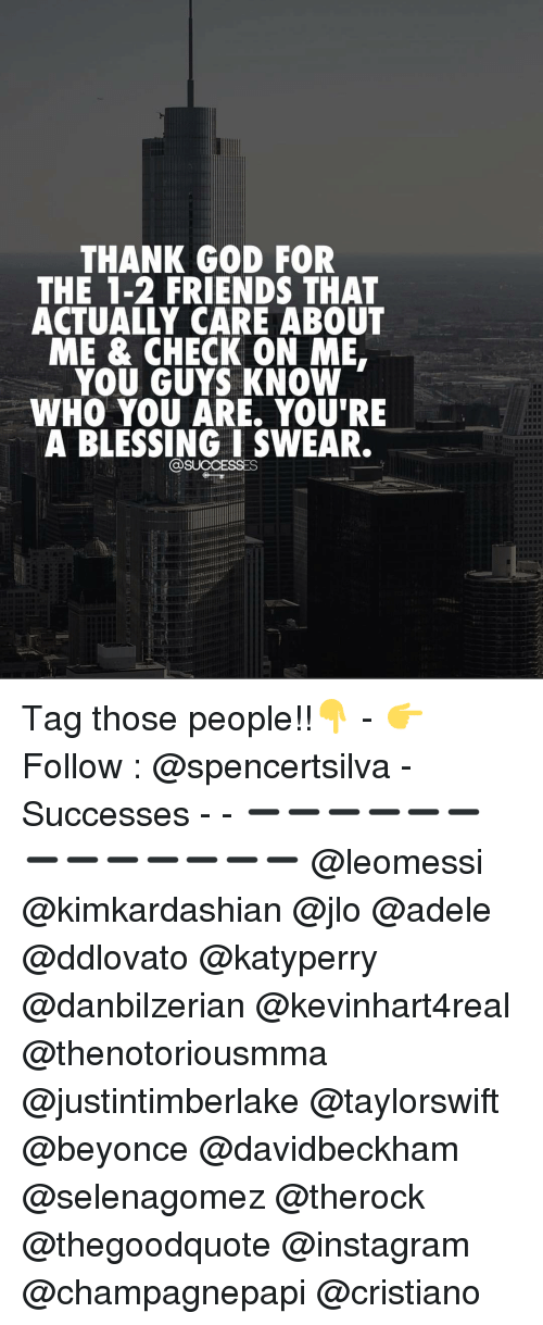 Adele, Blessed, and JLo: THANK GOD FOR  THE 1-2 FRIENDS THAT  ACTUALLY CARE ABOUT  ME & CHECK ON ME.  YOU GUYS KNOW  WHO YOU ARE. YOU'RE  A BLESSING I SWEAR.  @SUCCESSES Tag those people!!👇 - 👉 Follow : @spencertsilva - Successes - - ➖➖➖➖➖➖➖➖➖➖➖➖➖ @leomessi @kimkardashian @jlo @adele @ddlovato @katyperry @danbilzerian @kevinhart4real @thenotoriousmma @justintimberlake @taylorswift @beyonce @davidbeckham @selenagomez @therock @thegoodquote @instagram @champagnepapi @cristiano