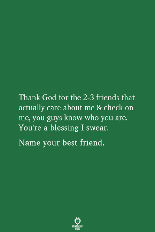 Best Friend, Friends, and God: Thank God for the 2-3 friends that  actually care about me & check on  me, you guys know who you are.  You're a blessing I swear.  Name your best friend.  RELATIONSHIP  LES