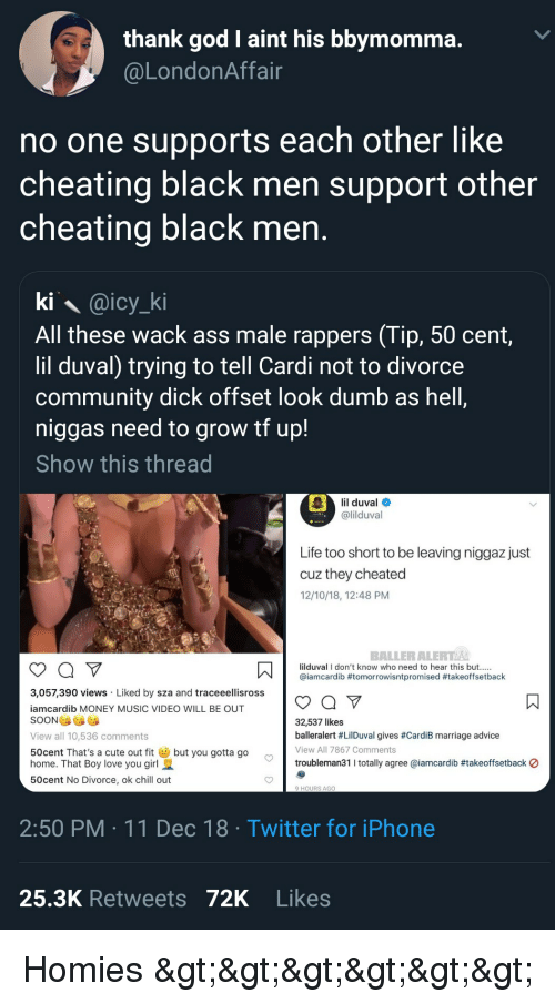 50 Cent, Advice, and Ass: thank god I aint his bbvmomma  @LondonAffain  no one supports each other like  cheating black men support other  cheating black men  ki @icy_ki  All these wack ass male rappers (Tip, 50 cent  lil duval) trying to tell Cardi not to divorce  community dick offset look dumb as hell,  niggas need to grow tf up!  Show this thread  lil duval  @lilduval  Life too short to be leaving niggaz just  cuz they cheated  12/10/18, 12:48 PM  BALLERALERT A  ス  lilduval I don't know who need to hear this but.....  @iamcardib #tomorrowisntpromised #takeoffsetback  3,057,390 views Liked by sza and traceelisrossoY  amcardib MONEY MUSIC VIDEO WILL BE OUT  SOON  View all 10,536 comments  50cent That's a cute out fitbut you gotta go  home. That Boy love you girl  50cent No Divorce, ok chill out  32,537 likes  balleralert #LilDuval gives #CardiB marriage advice  View All 7867 Comments  troubleman311 totally agree @iamcardib #takeoffsetback 0  9 HOURS AGO  2:50 PM 11 Dec 18 Twitter for iPhone  25.3K Retweets 72K Likes Homies >>>>>>