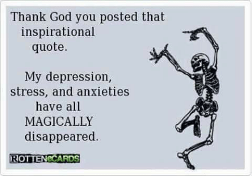 Thank God You Posted That Inspirational Quote My Depression Stress