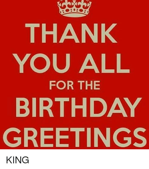 Thank you all for the birthday greetings king meme on me memes and king thank you all for the birthday greetings king m4hsunfo