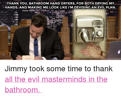 """Target, youtube.com, and Thank You: THANK YOU, BATHROOM HAND DRYERS, FOR BOTH DRYING MY.  HANDS, AND MAKING ME LOOK LIKE I'M DEVISING AN EVIL PLAN  <p>Jimmy took some time to thank <a href=""""https://www.youtube.com/watch?v=rurcoO9sRvQ"""" target=""""_blank"""">all the evil masterminds in the bathroom.</a></p>"""