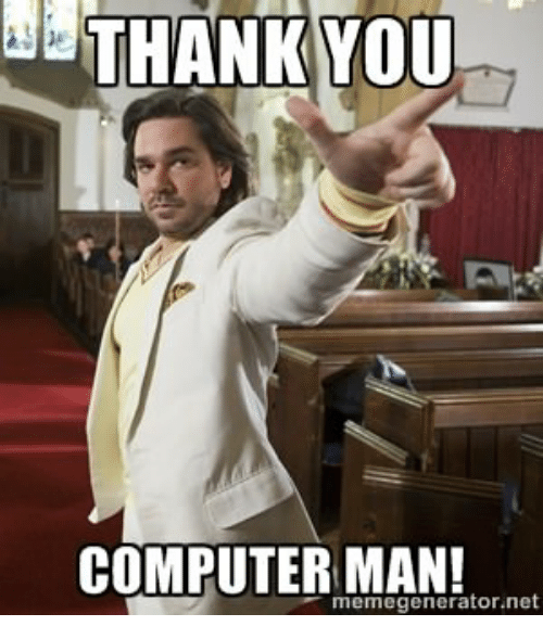 THANK YOU COMPUTER MAN! Memegeneratornet | Thank You Meme on ME.ME