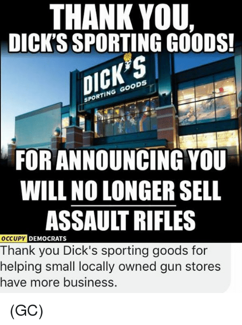 Dicks, Memes, and Thank You: THANK YOU.  DICK'S SPORTING GOODS!  CK  SPORTING GOODS  FOR ANNOUNCING YOU  WILL NO LONGER SELL  ASSAULT RIFLES  DEMOCRATS  Thank you Dick's sporting goods for  helping small locally owned gun stores  have more businesS (GC)