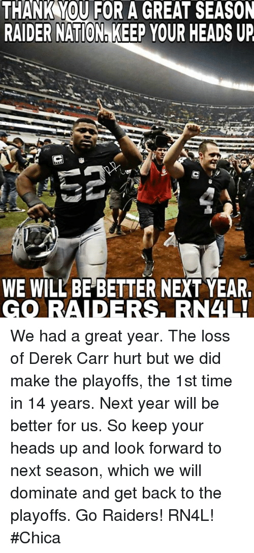 Memes, Raiders, and 🤖: THANK YOU FOR A GREAT SEASON  RAIDER NATIONn KEEP YOUR HEADS UP  WE WILL BE BETTER NEXT YEAR  GO RAIDERS. RN4L! We had a great year. The loss of Derek Carr hurt but we did make the playoffs, the 1st time in 14 years. Next year will be better for us. So keep your heads up and look forward to next season, which we will dominate and get back to the playoffs. Go Raiders! RN4L! #Chica