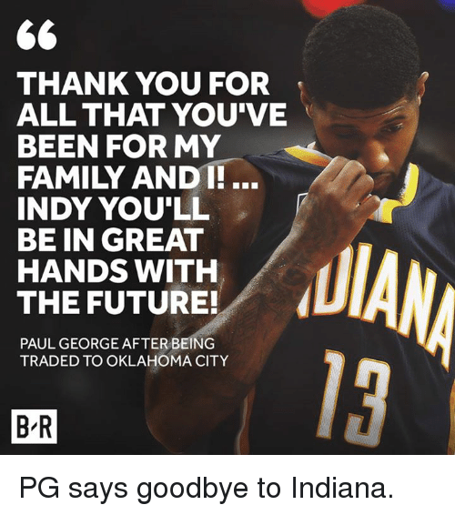 Family, Future, and Paul George: THANK YOU FOR  ALL THAT YOU'VE  BEEN FOR MY  FAMILY ANDT!...  INDY YOU'LL  BE IN GREAT  HANDS WITH  THE FUTURE!  PAUL GEORGE AFTER BEING  TRADED TO OKLAHOMA CITY  13  B-R PG says goodbye to Indiana.