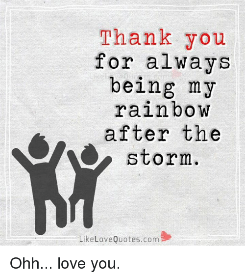 Thank You Love Quotes Thank You for Always Being My Rainbow After the a Storm Like Love  Thank You Love Quotes