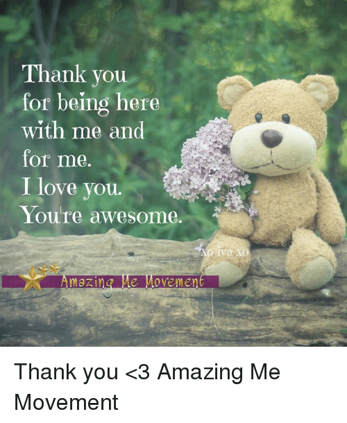 thank you for being here with me and for me i love you you re