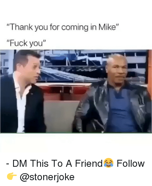 """Fuck You, Memes, and Thank You: """"Thank you for coming in Mike""""  """"Fuck you"""" - DM This To A Friend😂 Follow 👉 @stonerjoke"""