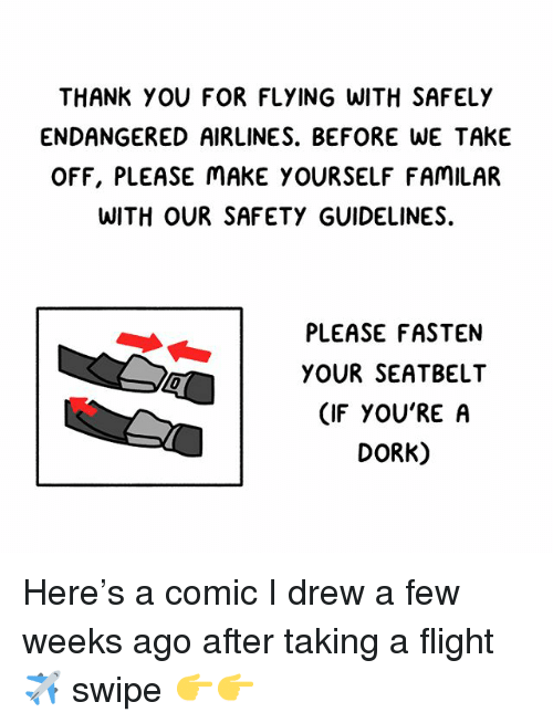 Memes, Thank You, and Flight: THANK YOU FOR FLYING WITH SAFELY  ENDANGERED AIRLINES. BEFORE WE TAKE  OFF, PLEASE MAKE YOURSELF FAMILAR  WITH OUR SAFETY GUIDELINES.  PLEASE FASTEN  YOUR SEATBELT  (IF YOU'RE A  DORK) Here's a comic I drew a few weeks ago after taking a flight ✈️ swipe 👉👉