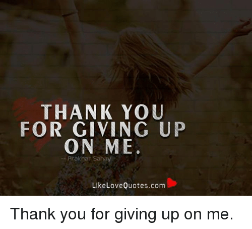 Thank You For Giving Up On Me Prakbar Saha Like Love Quotescom Thank
