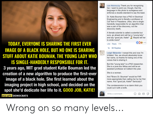 "Life, School, and Thank You: Thank you for recognizing  her. I want to point out, though, that the  language in this photo is outrageous and  enforces a double standard to say the least.  Dr. Katie Bouman has a PhD in Electrical  Engineering and is literally a professor at  Cal Tech in Pasadena. (Also, she is single-  handedly responsible for an algorithm that  was a part of the discovery, not the  discovery itself)  A female scientist is called a scientist but  sure, go ahead and call her a ""young lady""  and say ""good job, Katie!"" Maybe tell her  to smile more?  315  TODAY, EVERYONE IS SHARING THE FIRST EVER  IMAGE OF A BLACK HOLE, BUT NO ONE IS SHARING  STUFF ABOUT KATIE BOUMAN, THE YOUNG LADY WHO  IS SINGLE-HANDEDLY RESPONSIBLE FOR IT  3 years ago, MIT grad student Katie Bouman led the  creation of a new algorithm to produce the first-ever  image of a black hole. She first learned about the  imaging project in high school, and decided on the  spot she'd dedicate her life to it. GOOD JOB, KATIE!  Like Reply 17h  38 Replies  Ли  herned. Yes, thanks fod absolutelyofthe  voices that is sharing it.  But this ""young lady"" is a PhD researcher.  She is a post-doc fellow and will be an  assistant professor at Caltech this year.  She is a woman.  And ""Bravo Dr. Bouman"" would be FAR  more appropriate than calling her by her first  name. And ""good job, Katie!"" Seriously?  The condescension is so damn thick you  could cut it with a knife.  Write a comment...  OCCUPY DEMOCRATS Wrong on so many levels..."