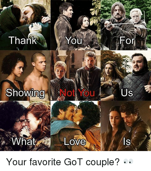 Love, Memes, and Thank You: Thank  You  For  ShowingO  ng  Not You  Us  0  What  Love  ls  ISi Your favorite GoT couple? 👀