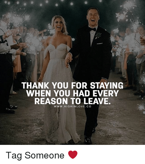 Memes, Thank You, and Tag Someone: THANK YOU FOR STAYING  WHEN YOU HAD EVERY  REASON TO LEAVE.  www.HIGHINLOVE.CO Tag Someone ❤️