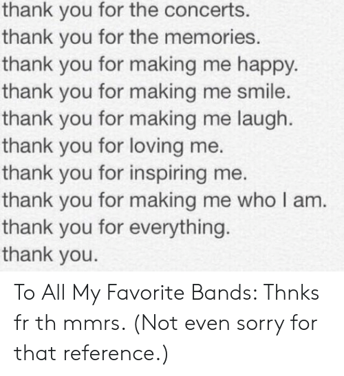 Sorry, Thank You, and Happy: thank you for the concerts.  thank you for the memories.  thank you for making me happy.  thank you for making me smile.  thank you for making me laugh.  thank you for loving me.  thank you for inspiring me.  thank you for making me who I am.  thank you for everything.  thank you. To All My Favorite Bands: Thnks fr th mmrs. (Not even sorry for that reference.)