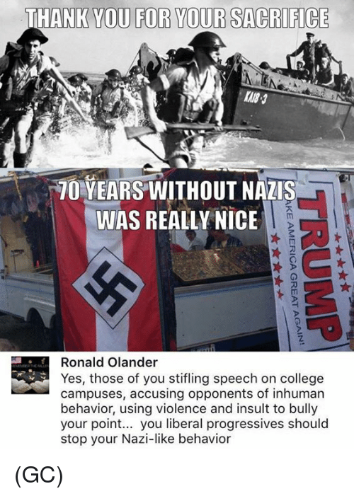 College, Memes, and Thank You: THANK YOU FOR YOUR SACRIFICE  70 YEARS WITHOUT NAZIS  WAS REALLY NICE  0  0  Ronald Olander  Yes, those of you stifling speech on college  campuses, accusing opponents of inhuman  behavior, using violence and insult to bully  your point... you liberal progressives should  stop your Nazi-like behavior (GC)
