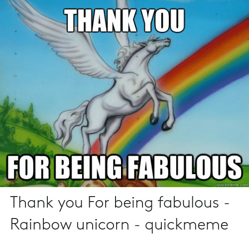 Thank You, Rainbow, and Unicorn: THANK YOU  FORBEING FABULOUS  quickmeme.com Thank you For being fabulous - Rainbow unicorn - quickmeme