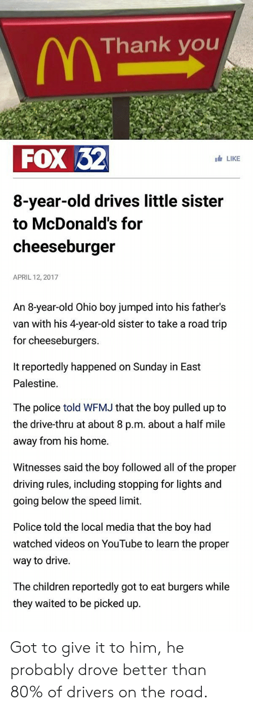 Children, Driving, and McDonalds: Thank you  FOX 32  LIKE  8-year-old drives little sister  to McDonald's for  cheeseburger  APRIL 12, 2017  An 8-year-old Ohio boy jumped into his father's  van with his 4-year-old sister to take a road trip  for cheeseburgers.  It reportedly happened on Sunday in East  Palestine.  The police told WFMJ that the boy pulled up to  the drive-thru at about 8 p.m. about a half mile  away from his home.  Witnesses said the boy followed all of the proper  driving rules, including stopping for lights and  going below the speed limit.  Police told the local media that the boy had  watched videos on YouTube to learn the proper  way to drive.  The children reportedly got to eat burgers while  they waited to be picked up Got to give it to him, he probably drove better than 80% of drivers on the road.