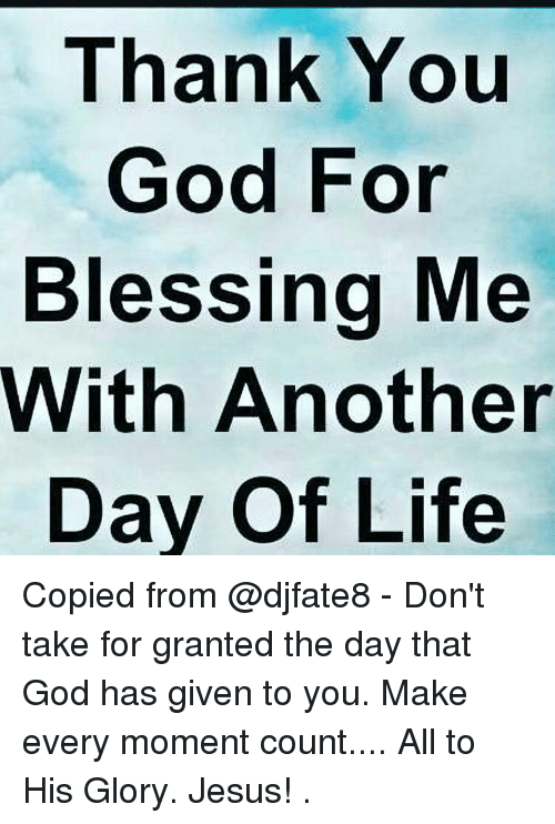 Thank You God For Blessing Me With Another Day Of Life Copied From