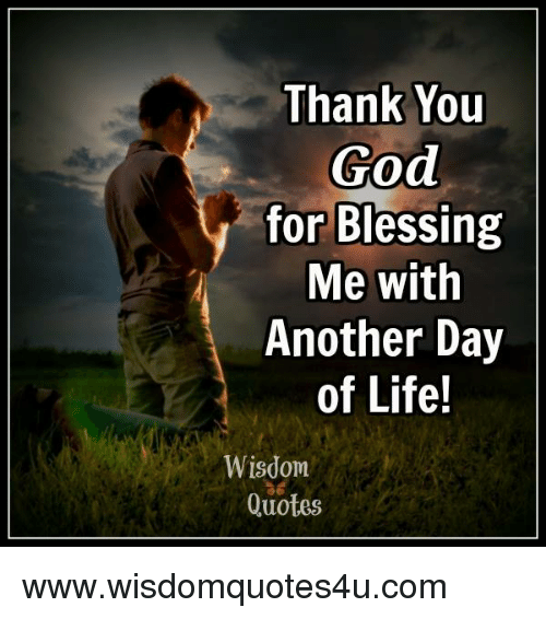 Thank You God For Blessing Me With Another Day Of Life Wisdom