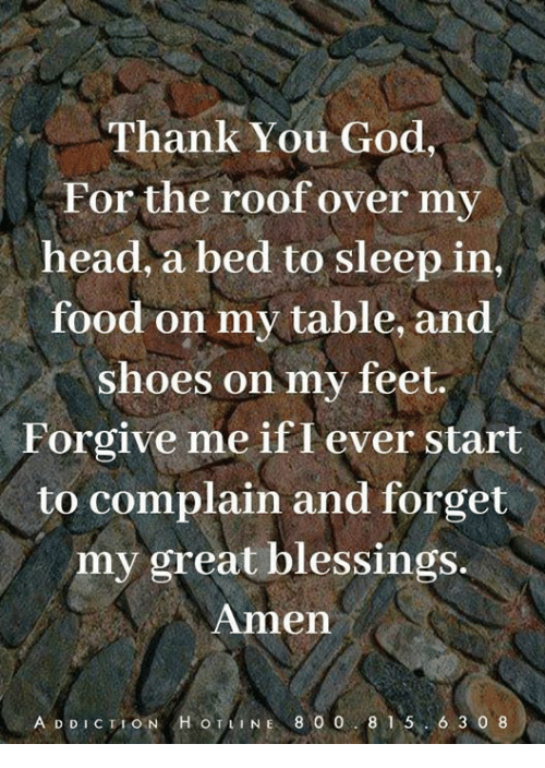 Food, God, and Head: Thank You God  For the roof over my  head, a bed to sleep in  food on my table, and  shoes on my feet.  Forgive me if I ever start  to complain and forget  my great blessings.  Amen  IT  A DDICTION HOTLINE 800 815. 6 3 0 8