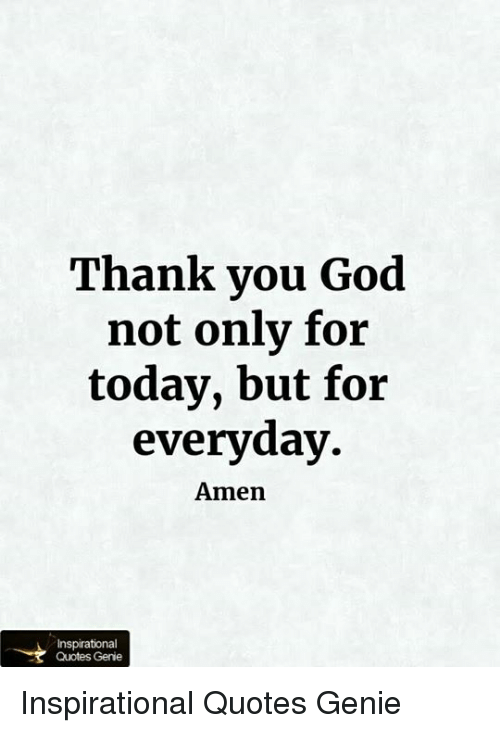 Thank You God Not Only For Today But For Everyday Amen Quotes Genie Magnificent God Quotes