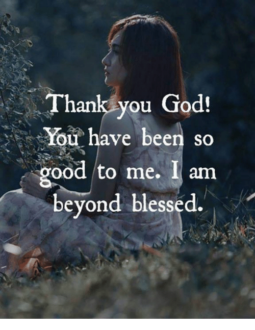 Thank You God Y Have Been So Good To Me I Am Beyond Blessed Blessed Meme On Me Me