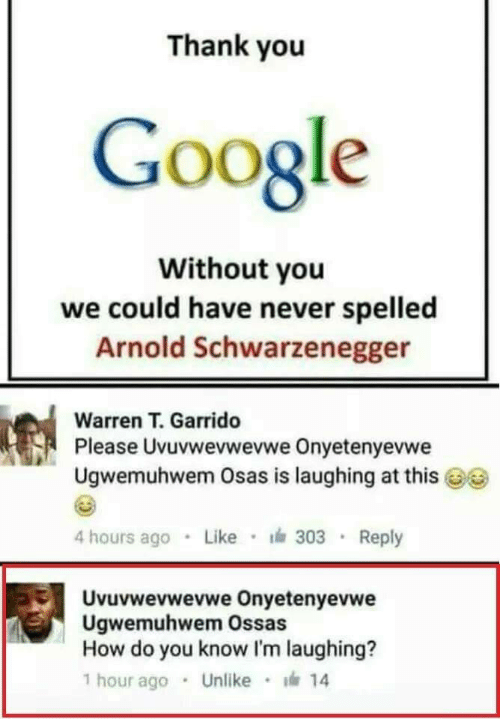 Arnold Schwarzenegger, Google, and Thank You: Thank you  Google  Without you  we could have never spelled  Arnold Schwarzenegger  Warren T. Garrido  Pl  ease Uvuvwevwevwe Onyetenyevwe  Ugwemuhwem Osas is laughing at this  4 hours ago Like 303 Reply  Uvuvwevwevwe Onyetenyevwe  Ugwemuhwem Ossas  How do you know I'm laughing?  1 hour ago . Unlike · 14