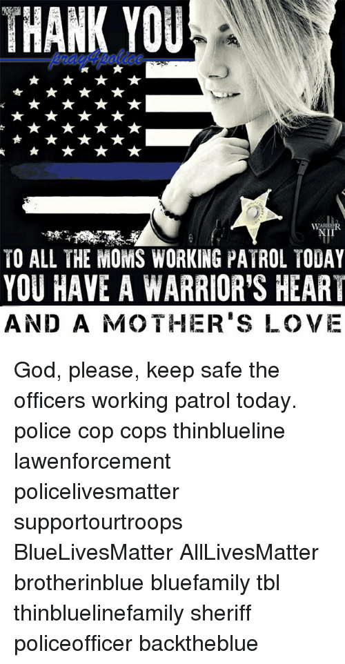 All Lives Matter, God, and Love: THANK YOU  I1  TO ALL THE MOMS WORKING PATROL TODAY  YOU HAVE A WARRIOR'S HEART  AND A MOTHER'S LOVE God, please, keep safe the officers working patrol today. police cop cops thinblueline lawenforcement policelivesmatter supportourtroops BlueLivesMatter AllLivesMatter brotherinblue bluefamily tbl thinbluelinefamily sheriff policeofficer backtheblue