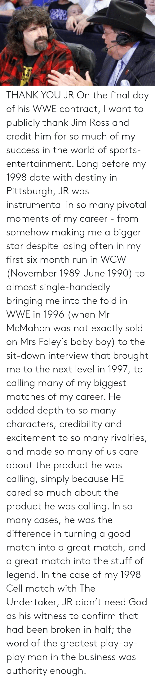 Destiny, God, and Jim Ross: THANK YOU JR  On the final day of his WWE contract, I want to publicly thank Jim Ross and credit him for so much of my success in the world of sports-entertainment. Long before my 1998 date with destiny in Pittsburgh, JR was instrumental in so many pivotal moments of my career - from somehow making me a bigger star despite losing often in my first six month run in WCW (November 1989-June 1990) to almost single-handedly bringing me into the fold in WWE in 1996 (when Mr McMahon was not exactly sold on Mrs Foley's baby boy) to the sit-down interview that brought me to the next level in 1997, to calling many of my biggest matches of my career. He added depth to so many characters, credibility and excitement to so many rivalries, and made so many of us care about the product he was calling, simply because HE cared so much about the product he was calling. In so many cases, he was the difference in turning a good match into a great match, and a great match into the stuff of legend. In the case of my 1998 Cell match with The Undertaker, JR didn't need God as his witness to confirm that I had been broken in half; the word of the greatest play-by-play man in the business was authority enough.