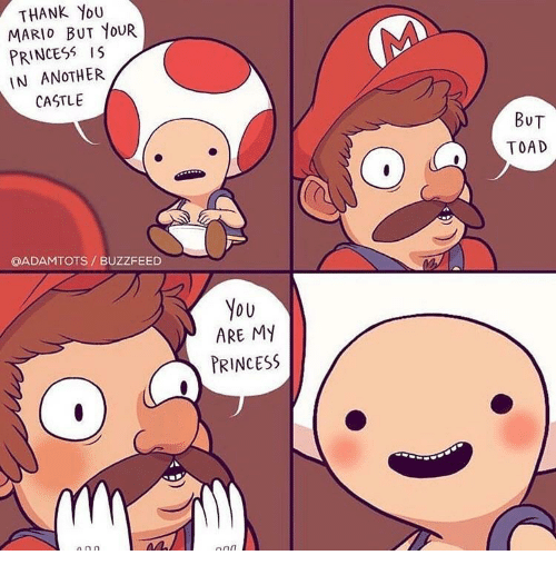 Mario, Thank You, and Buzzfeed: THANK YoU  MARIO BUT YOUR  PRINCESS IS  IN ANOTHER  CASTLE  BUT  TOAD  QADAMTOTS/ BUZZFEED  You  ARE My  PRINCESS
