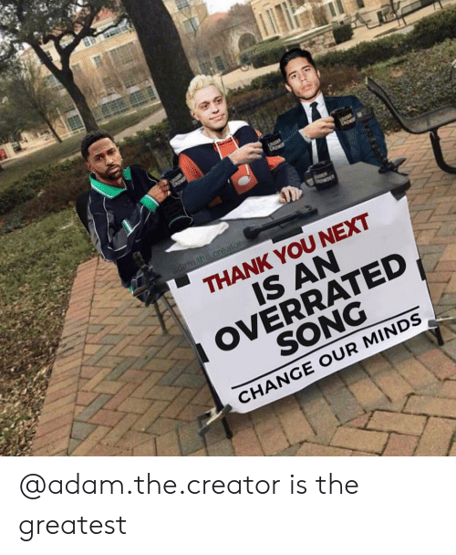 Thank You, Dank Memes, and Change: THANK YOU NEXT  IS AN  OVERRATED  SONG  CHANGE OUR MINDS @adam.the.creator is the greatest