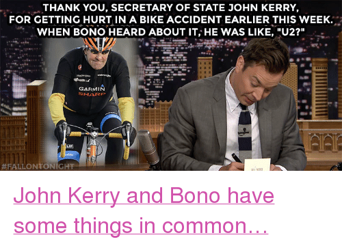 """Target, youtube.com, and Thank You: THANK YOU, SECRETARY OF STATE JOHN KERRY,  FOR GETTING HURT IN A BIKE ACCIDENT EARLIER THIS WEEK.  WHEN BONO HEARD ABOUT IT, HE WAS LIKE, """"U2?""""  GARMIN  LIF)  <p><a href=""""https://www.youtube.com/watch?v=rAip5gNqUA4&amp;index=3&amp;list=UU8-Th83bH_thdKZDJCrn88g"""" target=""""_blank"""">John Kerry and Bono have some things in common&hellip;</a></p>"""