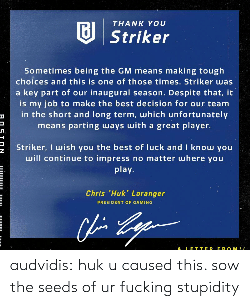 Fucking, Tumblr, and Thank You: THANK YOU  Striker  Sometimes being the GM means making tough  choices and this is one of those times. Striker was  a key part of our inaugural season. Despite that, it  is my job to make the best decision for our team  in the short and long term, which unfortunately  means parting ways with a great player.  Striker, I wish you the best of luck and I know you  will continue to impress no matter where you  play  Chris .Huk, Loranger  PRESIDENT OF GAMING  ALE T TER EROMLL audvidis: huku caused this. sow the seeds of ur fucking stupidity