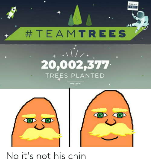 Reddit, Thank You, and Trees: THANK  YOU!  #TEAMTREES  20,002,377  TREES PLANTED No it's not his chin
