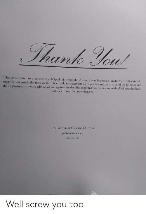 Future, Reddit, and Work: Thank You!  Thanks so much to everyone who helped this wonderful dream of ours become a  reality! We truly cannot  cxpress how much the time we have been able to spend with all of you has mcant to us, and we hope to get  the opportunity to work with all of you again someday. But until that day comes, we wish all of you the best  of luck in your future endeavors.  ... All of you, that is, except for you.  You know who you are.  You know what you did. Well screw you too