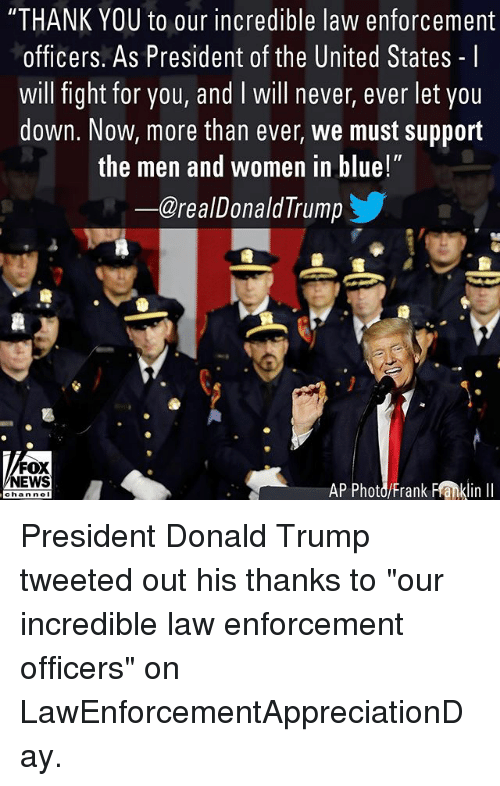 "Donald Trump, Memes, and News: ""THANK YOU to our incredible law enforcement  officers. As President of the United States - I  will fight for you, and I will never, ever let you  down. Now, more than ever, we must support  the men and women in blue!  ー@realDonaldTrump  FOX  NEWS  AP Photd/Frank Flanklin I President Donald Trump tweeted out his thanks to ""our incredible law enforcement officers"" on LawEnforcementAppreciationDay."
