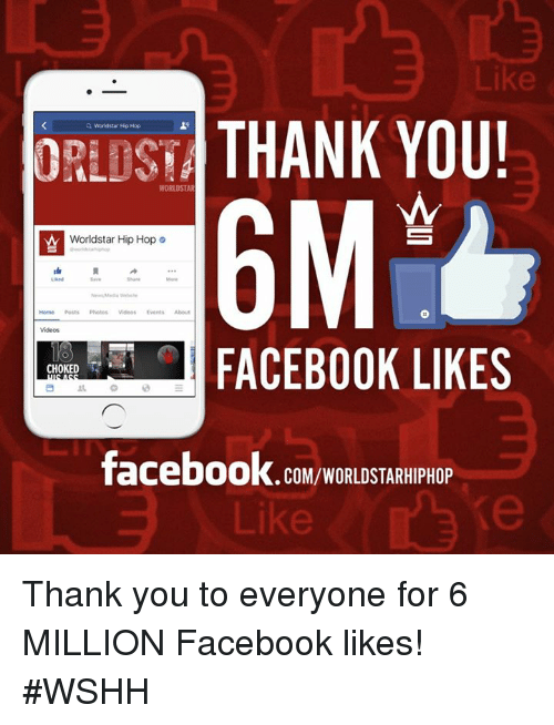 Facebook, Worldstar, and Worldstarhiphop: THANK YOU!  WORLDSTAR  World star HipHop  Worldstar Hip Hop o  FACEBOOK LIKES  CHOKED  facebook.com/WORLDSTARHIPHOP  Like Thank you to everyone for 6 MILLION Facebook likes! #WSHH
