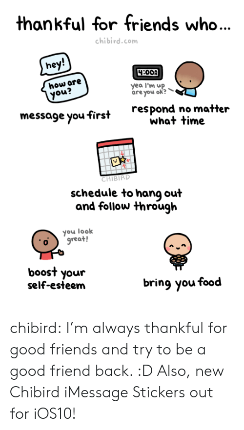 Apple, Food, and Friends: thankful for friends who...  chibird.com  hey!  4:00A  how are  you?  yea I'm up  are you ok?  respond no matter  what time  message you first  CHIBIRD  schedule to hang out  and follow through  you look  great!  boost your  self-esteem  bring you food chibird:  I'm always thankful for good friends and try to be a good friend back. :D Also, new Chibird iMessage Stickers out for iOS10!