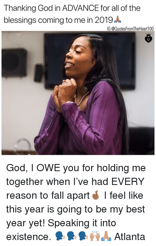 Anaconda, Fall, and God: Thanking God in ADVANCE for all of the  blessings coming to me in 2019 A  IG @QuotesFromTheHeart 100 God, I OWE you for holding me together when I've had EVERY reason to fall apart🤞🏾 I feel like this year is going to be my best year yet! Speaking it into existence. 🗣🗣🗣🙌🏽🙏🏽 Atlanta