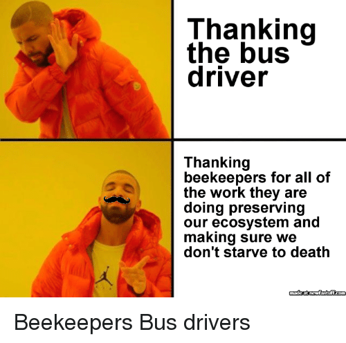 Work, Death, and All of The: Thanking  the bus  driver  Thanking  beekeepers for all of  the work they are  doing preserving  our ecosystem and  making sure we  don't starve to death Beekeepers  Bus drivers