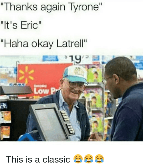 """Funny, Okay, and Haha: """"Thanks again Tyrone""""  """"It's Eric""""  """"Haha okay Latrell""""  13  Low This is a classic 😂😂😂"""