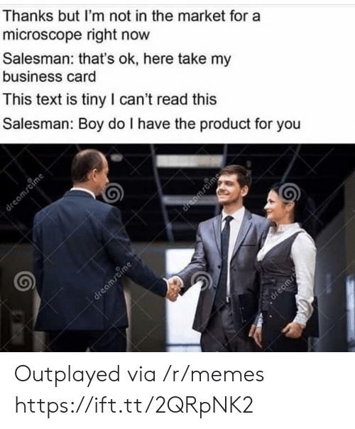 Memes, Business, and Text: Thanks but I'm not in the market for a  microscope right now  Salesman: that's ok, here take my  business card  This text is tiny I can't read this  Salesman: Boy do I have the product for you Outplayed via /r/memes https://ift.tt/2QRpNK2