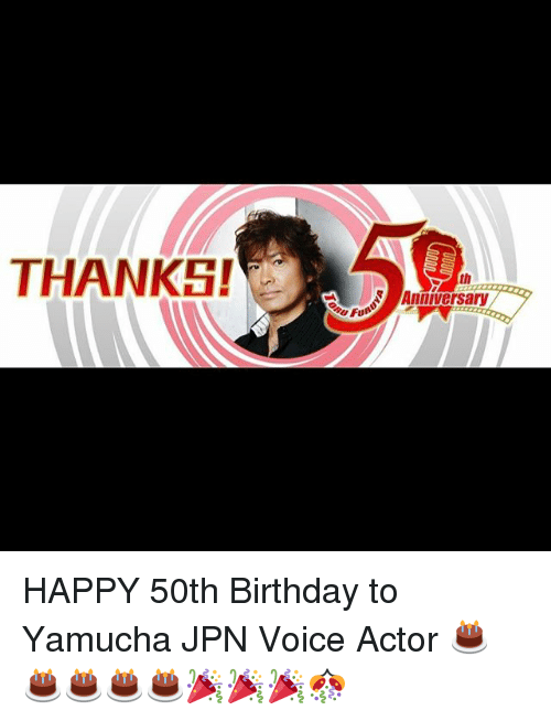 Memes, 🤖, and Actors: THANKS!e A r  th  Anniversary HAPPY 50th Birthday to Yamucha JPN Voice Actor 🎂🎂🎂🎂🎂🎉🎉🎉🎊