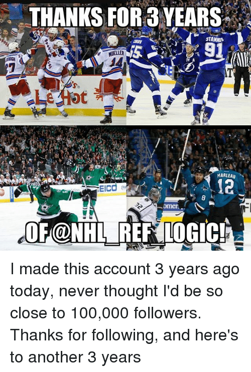 Anaconda, Logic, and Memes: THANKS FOR 3 YEARS  STAMIOS  MUELLER  MARLEAU  mer.  OF@NHL RER LOGIC! I made this account 3 years ago today, never thought I'd be so close to 100,000 followers. Thanks for following, and here's to another 3 years