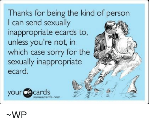 Memes, Ecards, and 🤖: Thanks for being the kind of person  I can send sexually  inappropriate e  to,  unless you're not, in  which case sorry for the  sexually inappropriate  ecard.  your  e cards  cards.com ~WP