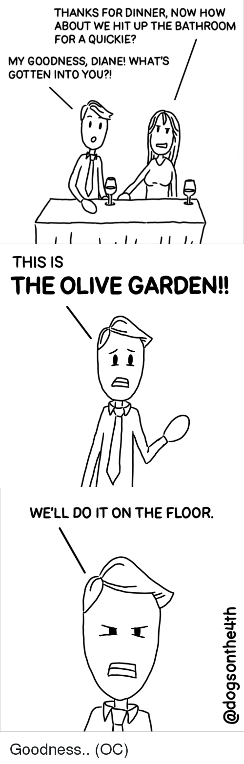 Olive Garden, Comics, and How: THANKS FOR DINNER, NOW HOw  ABOUT WE HIT UP THE BATHROOM  FOR A QUICKIE?  MY GOODNESS, DIANE! WHAT'S  GOTTEN INTO YOU?!  THIS IS  THE OLIVE GARDEN!!  WE'LL DO IT ON THE FLOOR. Goodness.. (OC)