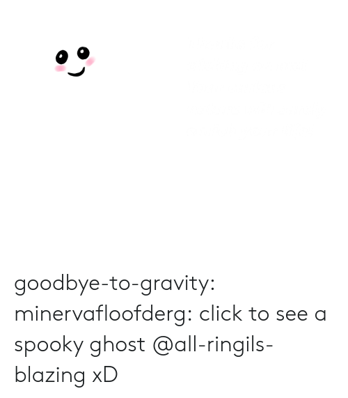 Click, Life, and Tumblr: Thanks for  elicking on me!  Your curious  nature will surely  enrich your life! goodbye-to-gravity: minervafloofderg:  click to see a spooky ghost  @all-ringils-blazing  xD