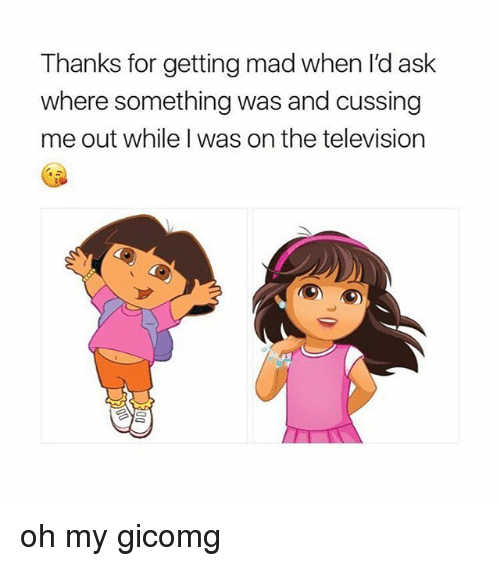 Memes, Television, and Mad: Thanks for getting mad when I'd ask  where something was and cussing  me out while I was on the television oh my gicomg