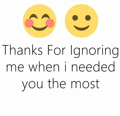 Memes, 🤖, and Ignoring: Thanks For Ignoring  me when I needed  you the most